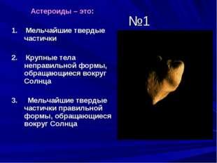 №1 Астероиды – это: 1. Мельчайшие твердые частички 2. Крупные тела неправильн