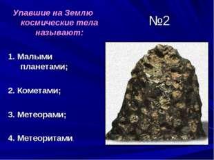 №2 Упавшие на Землю космические тела называют: 1. Малыми планетами; 2. Комета
