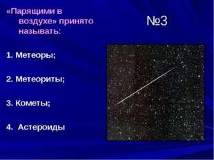 №3 «Парящими в воздухе» принято называть: 1. Метеоры; 2. Метеориты; 3. Кометы