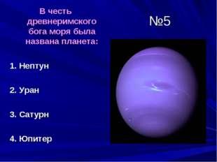 №5 В честь древнеримского бога моря была названа планета: 1. Нептун 2. Уран 3