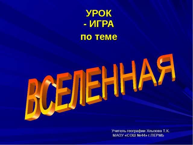УРОК - ИГРА по теме Учитель географии Хлызова Т.К. МАОУ «СОШ №44» г.ПЕРМЬ