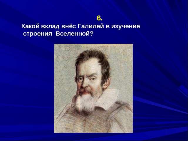 6. Какой вклад внёс Галилей в изучение строения Вселенной?