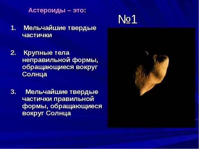 №1 Астероиды – это: 1. Мельчайшие твердые частички 2. Крупные тела неправильн...