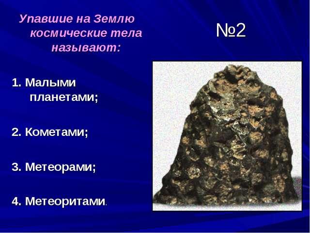 №2 Упавшие на Землю космические тела называют: 1. Малыми планетами; 2. Комета...
