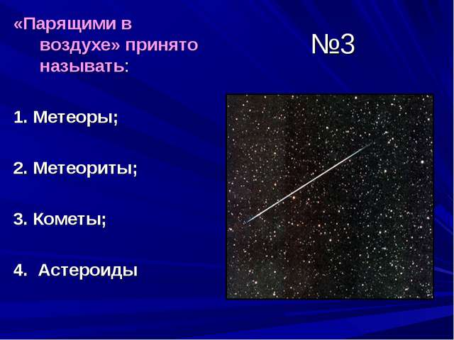 №3 «Парящими в воздухе» принято называть: 1. Метеоры; 2. Метеориты; 3. Кометы...