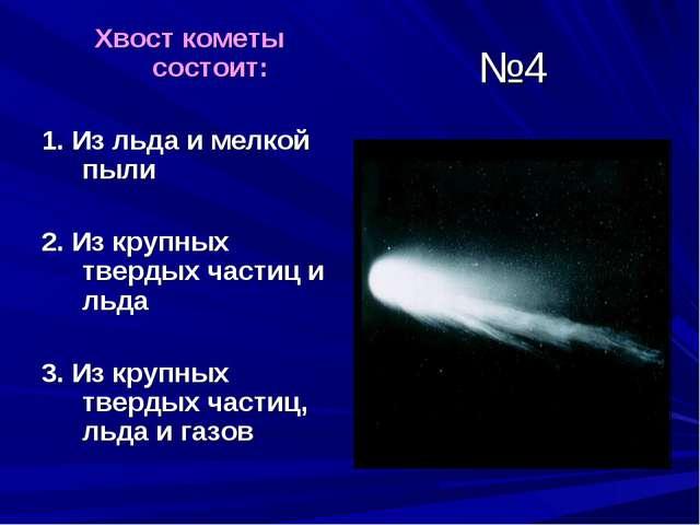 №4 Хвост кометы состоит: 1. Из льда и мелкой пыли 2. Из крупных твердых части...