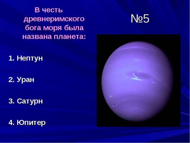 №5 В честь древнеримского бога моря была названа планета: 1. Нептун 2. Уран 3...