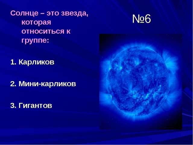 №6 Солнце – это звезда, которая относиться к группе: 1. Карликов 2. Мини-карл...