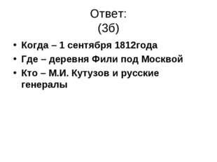 Ответ: (3б) Когда – 1 сентября 1812года Где – деревня Фили под Москвой Кто –