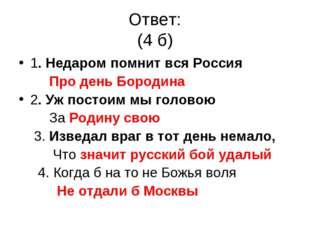 Ответ: (4 б) 1. Недаром помнит вся Россия Про день Бородина 2. Уж постоим мы