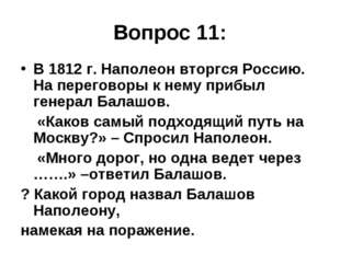 Вопрос 11: В 1812 г. Наполеон вторгся Россию. На переговоры к нему прибыл ген