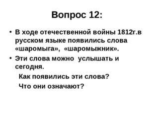 Вопрос 12: В ходе отечественной войны 1812г.в русском языке появились слова «