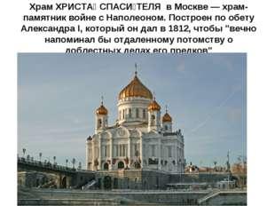 Храм ХРИСТА́ СПАСИ́ТЕЛЯ в Москве — храм-памятник войне с Наполеоном. Построен