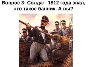 Вопрос 3: Солдат 1812 года знал, что такое банник. А вы?