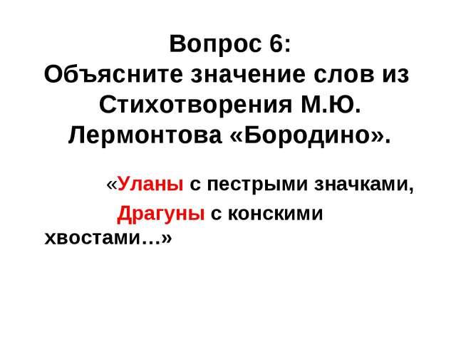 Вопрос 6: Объясните значение слов из Стихотворения М.Ю. Лермонтова «Бородино...