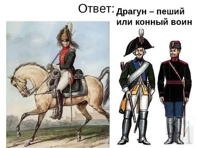 Ответ: Драгун – пеший или конный воин