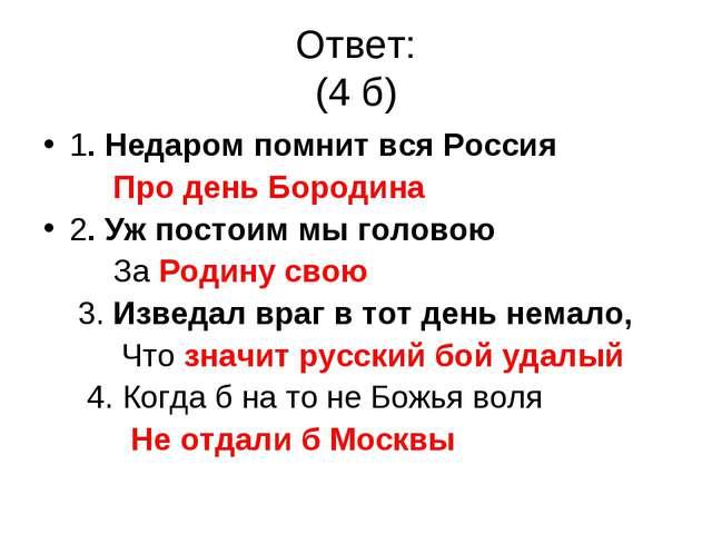 Ответ: (4 б) 1. Недаром помнит вся Россия Про день Бородина 2. Уж постоим мы...