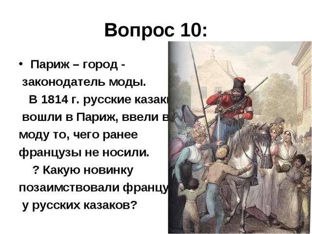Вопрос 10: Париж – город - законодатель моды. В 1814 г. русские казаки вошли...