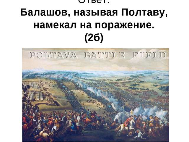 Ответ: Балашов, называя Полтаву, намекал на поражение. (2б)