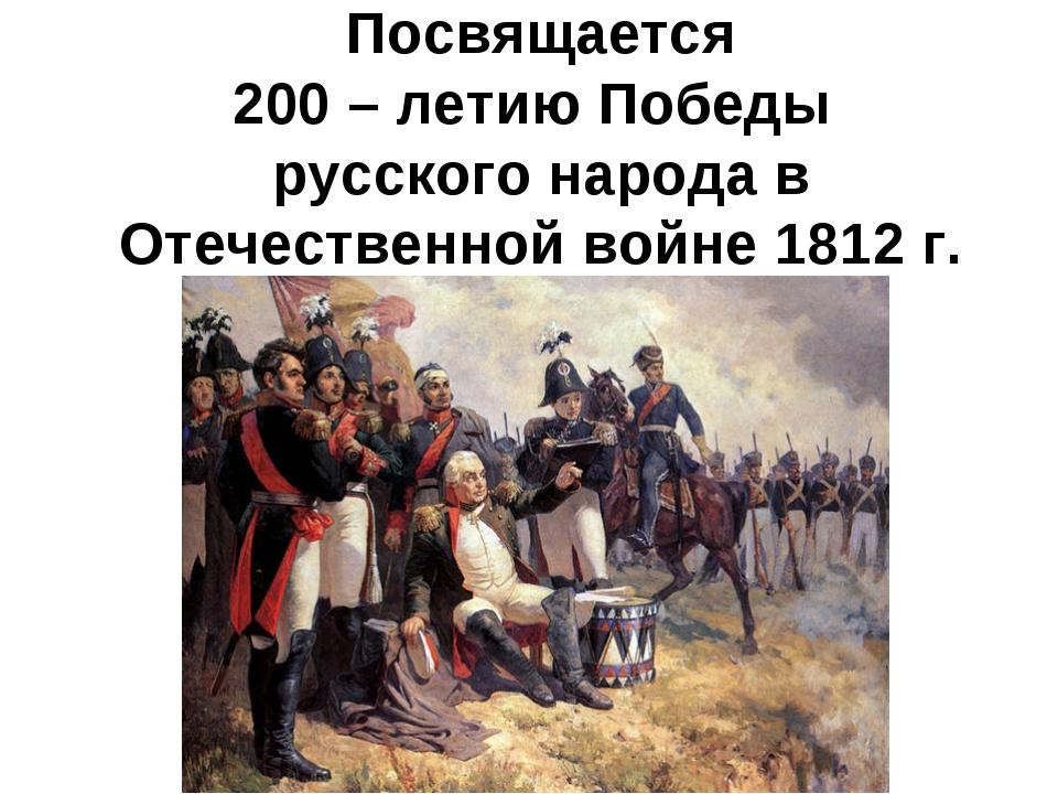 Посвящается 200 – летию Победы русского народа в Отечественной войне 1812 г.