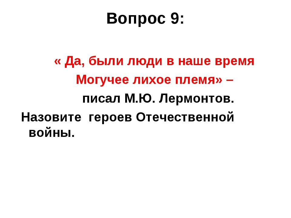 Вопрос 9: « Да, были люди в наше время Могучее лихое племя» – писал М.Ю. Лерм...