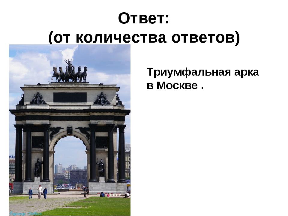Ответ: (от количества ответов) Триумфальная арка в Москве .
