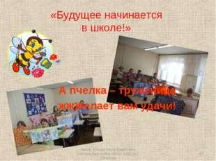 «Будущее начинается в школе!» А пчелка – труженица жжжелает вам удачи! * Авто
