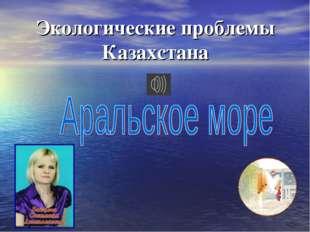 Экологические проблемы Казахстана