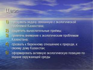 Цели: придумать задачу связанную с экологической проблемой Казахстана; закреп