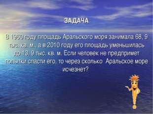 ЗАДАЧА В 1960 году площадь Аральского моря занимала 68, 9 тыс. кв. м., а в 20