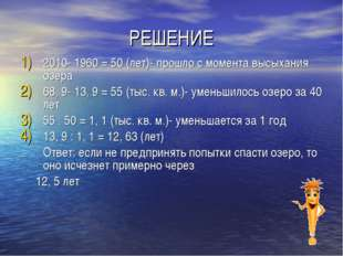 РЕШЕНИЕ 2010- 1960 = 50 (лет)- прошло с момента высыхания озера 68, 9- 13, 9