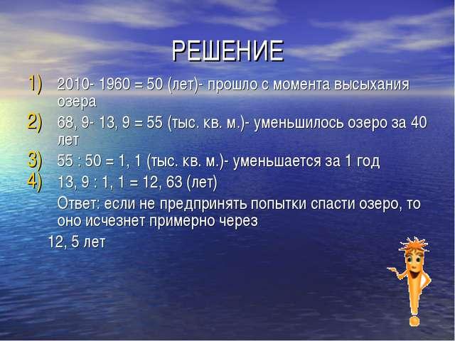 РЕШЕНИЕ 2010- 1960 = 50 (лет)- прошло с момента высыхания озера 68, 9- 13, 9...