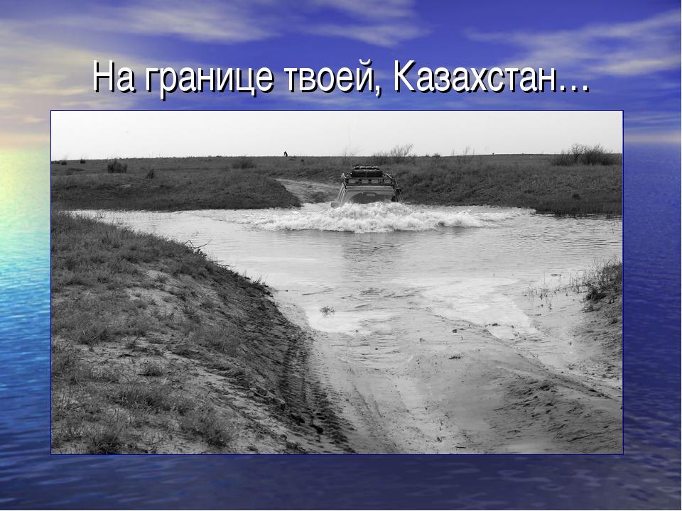 На границе твоей, Казахстан…