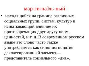мар-ги-на́ль-ный находящийся на границе различных социальных групп, систем, к