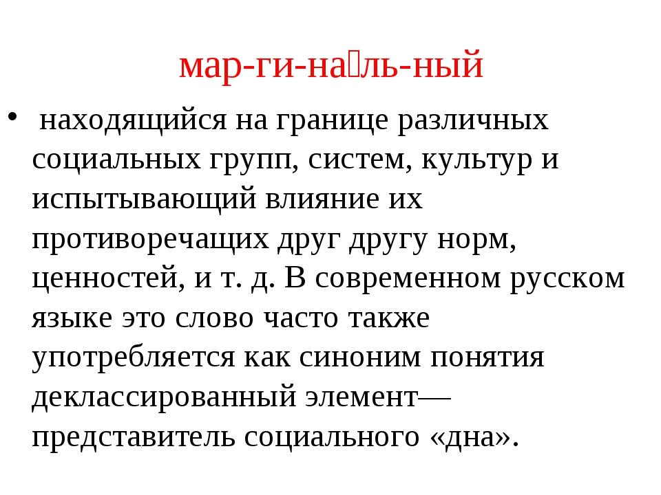 мар-ги-на́ль-ный находящийся на границе различных социальных групп, систем, к...