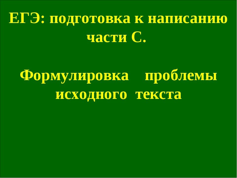ЕГЭ: подготовка к написанию части С. Формулировка проблемы исходного текста