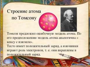 Томсон предложил ошибочную модель атома. По его предположению модель атома ан