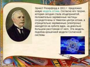 Эрнест Резерфорд в 1911г. предложил новую модель атома. Согласно его теории,