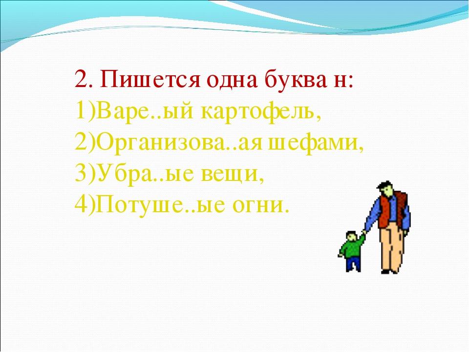 2. Пишется одна буква н: Варе..ый картофель, Организова..ая шефами, Убра..ые...