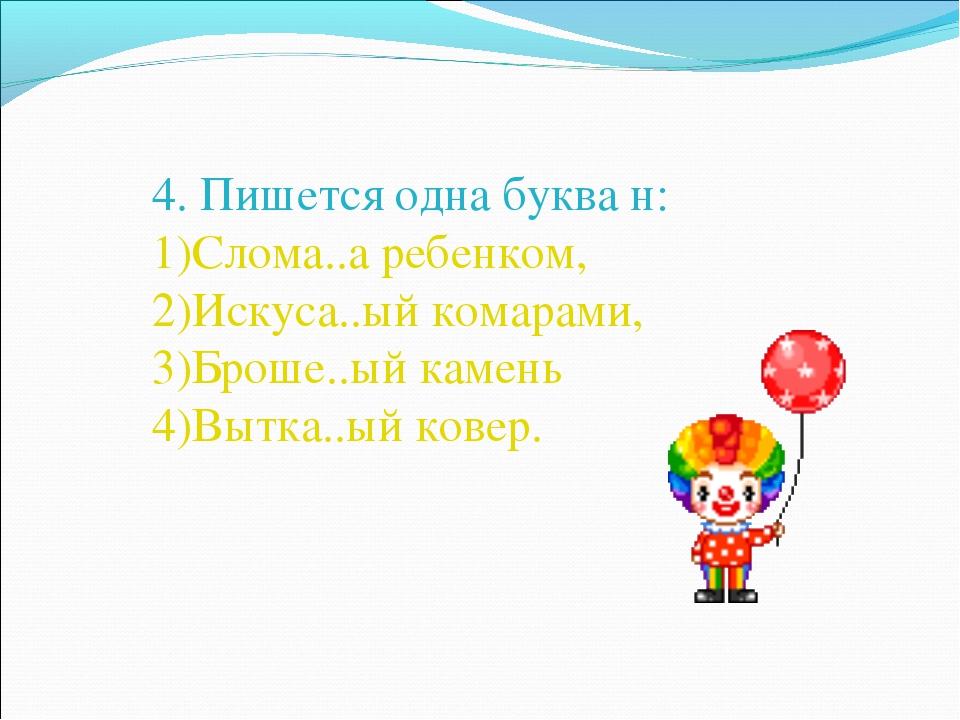 4. Пишется одна буква н: Слома..а ребенком, Искуса..ый комарами, Броше..ый ка...
