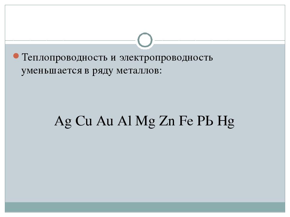 Теплопроводность и электропроводность уменьшается в ряду металлов: Аg Сu Аu А...