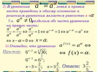 2).В уравнении , левая и правая части приведены к одному основанию и решением
