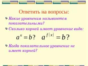 Ответить на вопросы: Какие уравнения называются показательными? Сколько корне