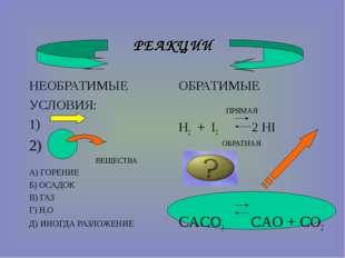 РЕАКЦИИ НЕОБРАТИМЫЕ УСЛОВИЯ: 1) 2) ВЕЩЕСТВА А) ГОРЕНИЕ Б) ОСАДОК В) ГАЗ Г) H2