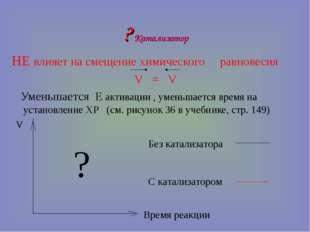 ? Катализатор НЕ влияет на смещение химического равновесия V = V Уменьшается