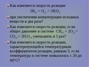 Как изменится скорость реакции 2Н2(г) + О2(Г) = 2Н2О(г) при увеличении концен