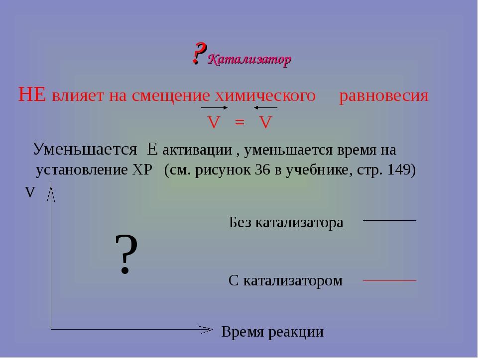 ? Катализатор НЕ влияет на смещение химического равновесия V = V Уменьшается...