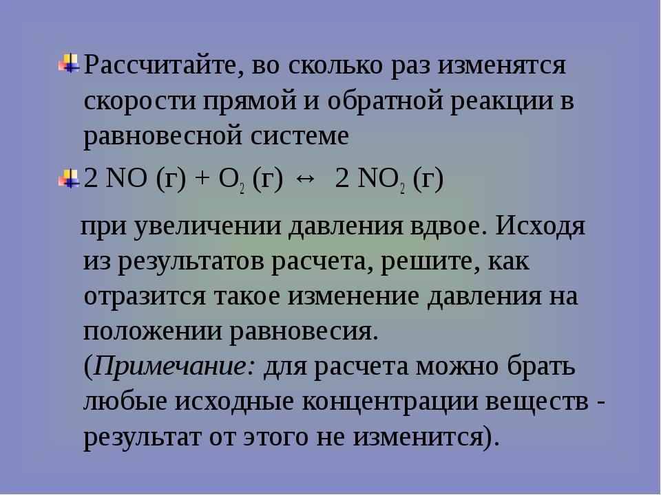 Рассчитайте, во сколько раз изменятся скорости прямой и обратной реакции в ра...
