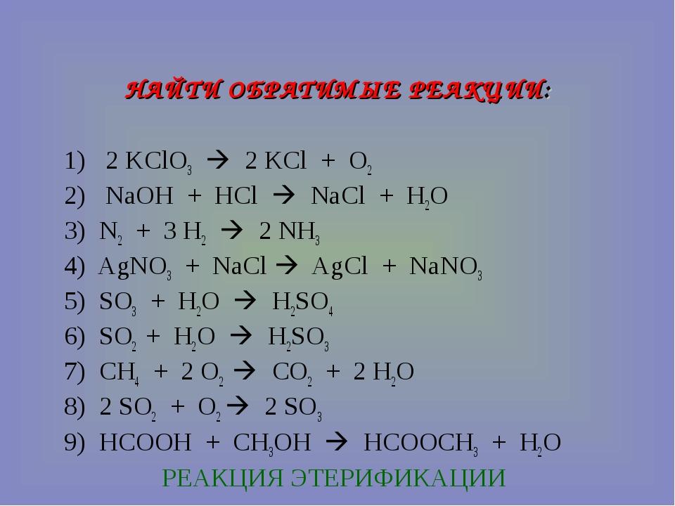 НАЙТИ ОБРАТИМЫЕ РЕАКЦИИ: 1) 2 KClO3  2 KCl + O2 2) NaOH + HCl  NaCl + H2O 3...