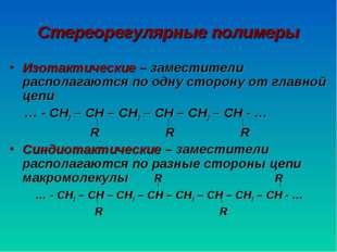 Стереорегулярные полимеры Изотактические – заместители располагаются по одну
